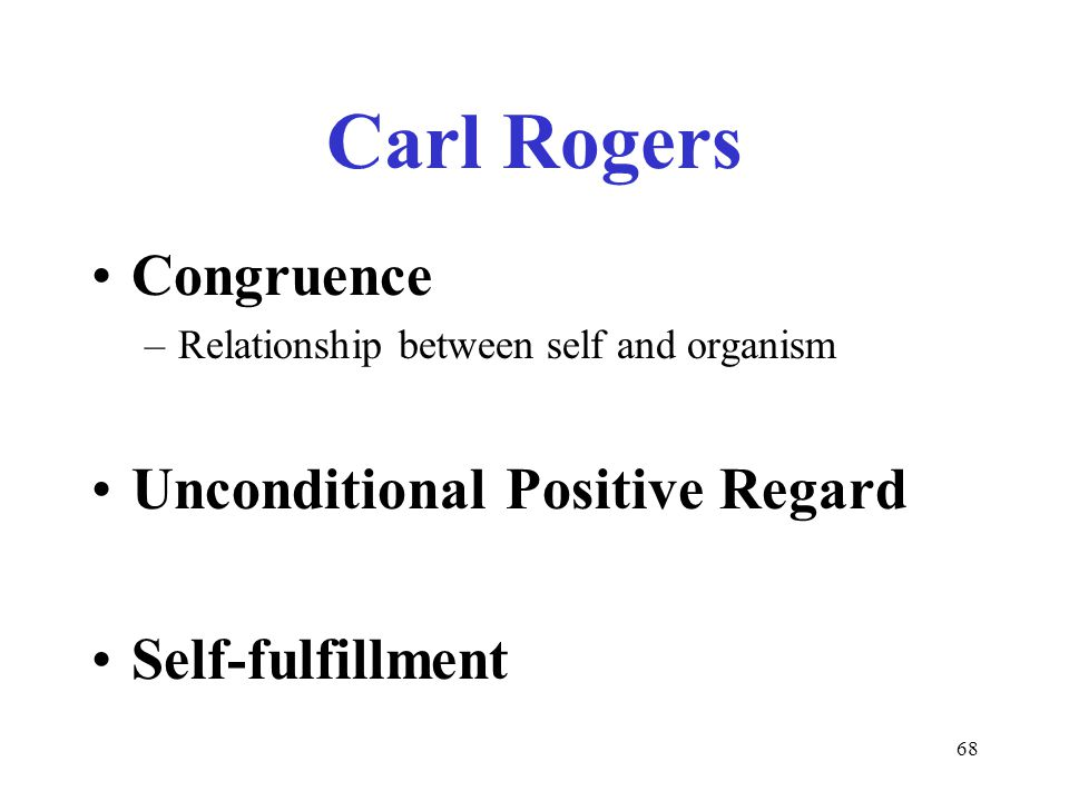 68 Carl Rogers Congruence –Relationship between self and organism Unconditional Positive Regard Self-fulfillment