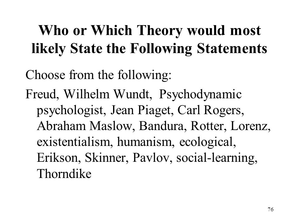 76 Who or Which Theory would most likely State the Following Statements Choose from the following: Freud, Wilhelm Wundt, Psychodynamic psychologist, Jean Piaget, Carl Rogers, Abraham Maslow, Bandura, Rotter, Lorenz, existentialism, humanism, ecological, Erikson, Skinner, Pavlov, social-learning, Thorndike
