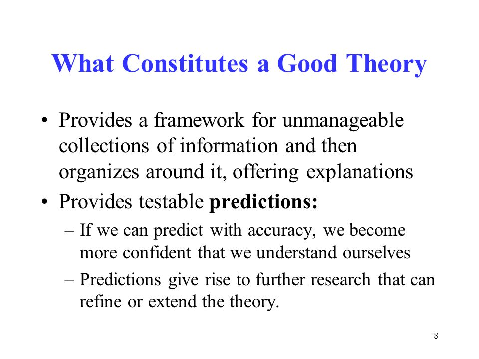 8 What Constitutes a Good Theory Provides a framework for unmanageable collections of information and then organizes around it, offering explanations Provides testable predictions: –If we can predict with accuracy, we become more confident that we understand ourselves –Predictions give rise to further research that can refine or extend the theory.