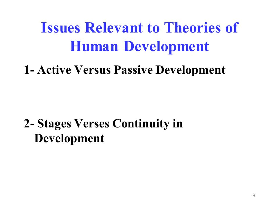 9 Issues Relevant to Theories of Human Development 1- Active Versus Passive Development 2- Stages Verses Continuity in Development