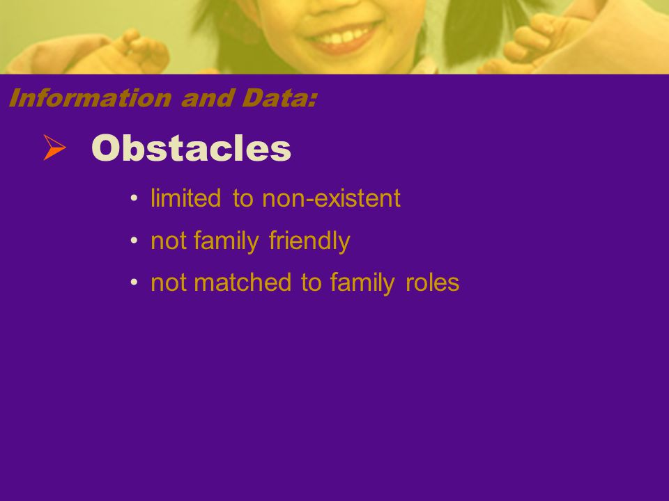 Information and Data: limited to non-existent not family friendly not matched to family roles  Obstacles