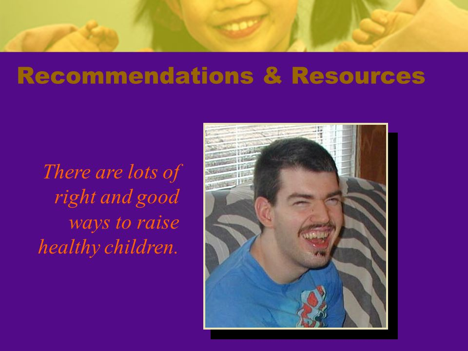 Recommendations & Resources There are lots of right and good ways to raise healthy children.