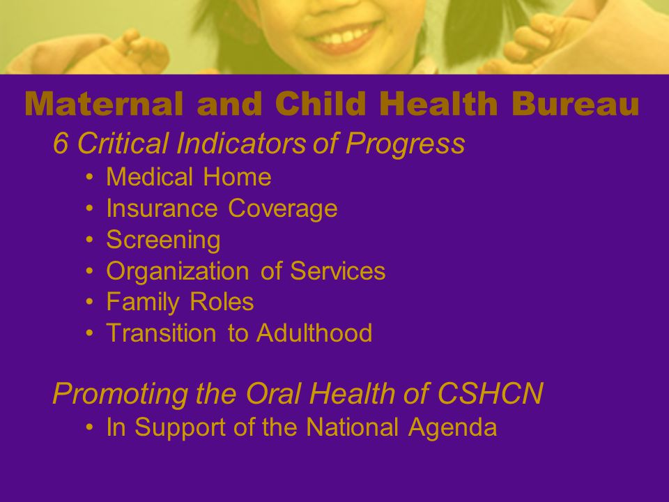 6 Critical Indicators of Progress Medical Home Insurance Coverage Screening Organization of Services Family Roles Transition to Adulthood Promoting the Oral Health of CSHCN In Support of the National Agenda Maternal and Child Health Bureau