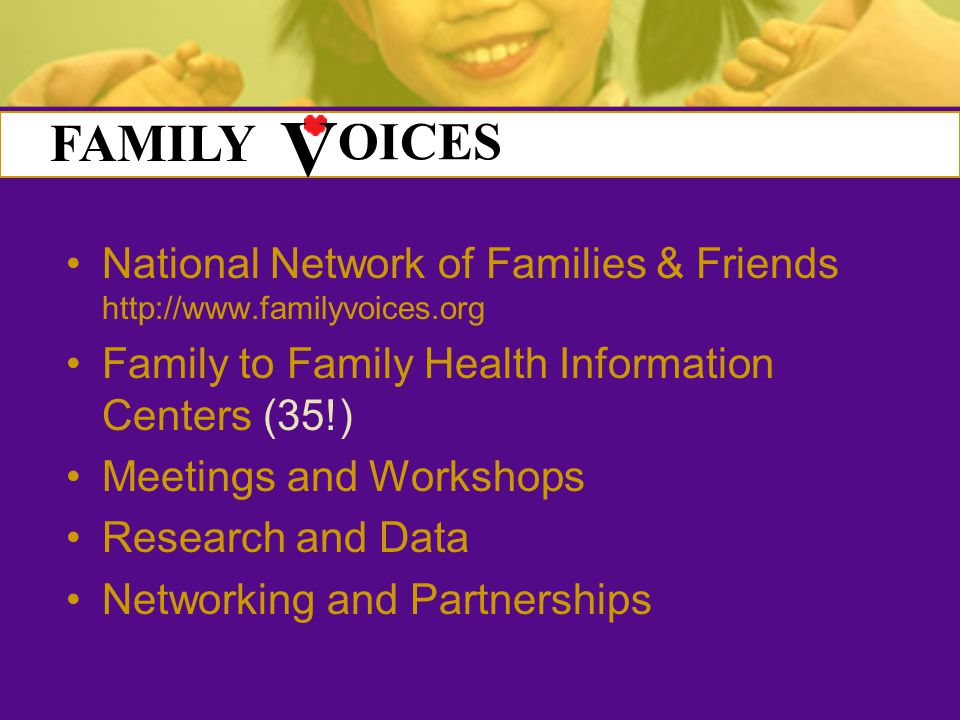 National Network of Families & Friends   Family to Family Health Information Centers (35!) Meetings and Workshops Research and Data Networking and Partnerships FAMILY OICES V