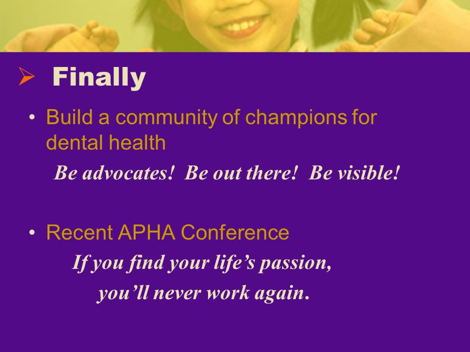 Build a community of champions for dental health Be advocates.