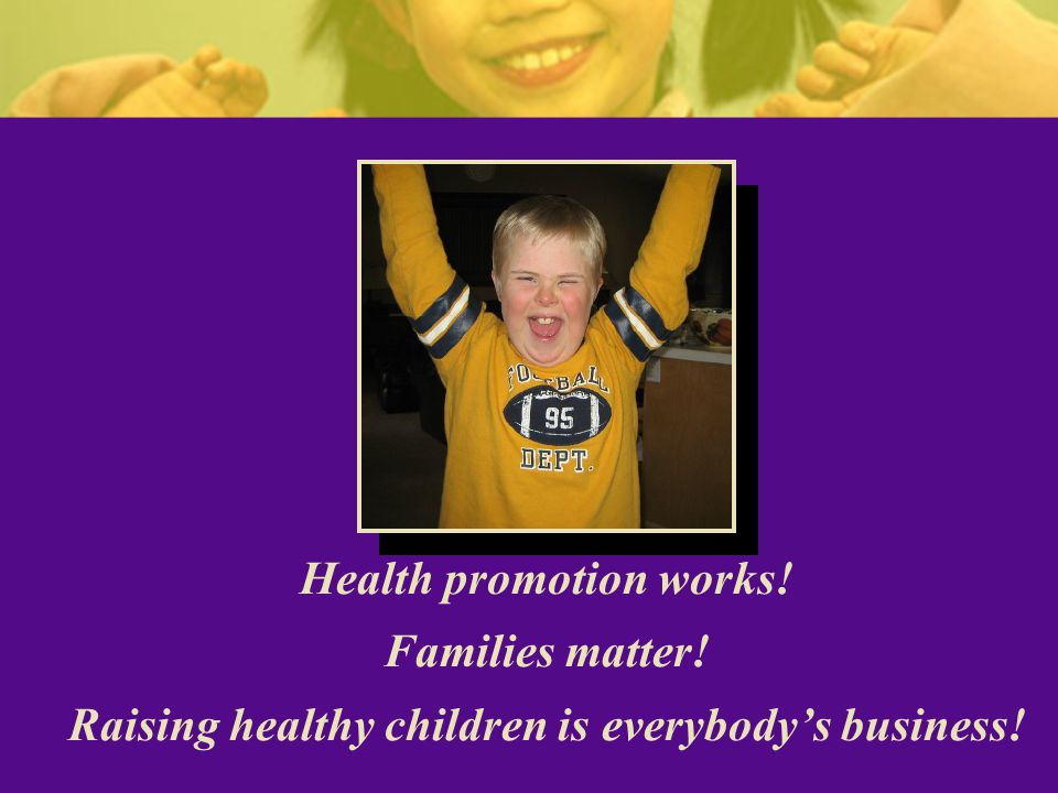 Health promotion works! Families matter! Raising healthy children is everybody's business!