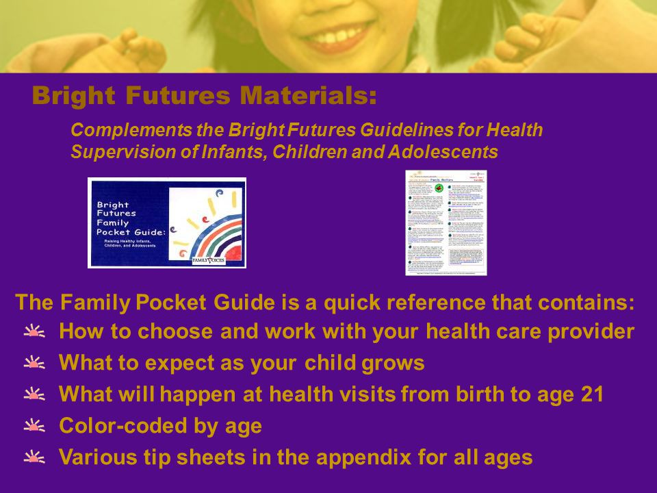 Bright Futures Materials: The Family Pocket Guide is a quick reference that contains: How to choose and work with your health care provider What to expect as your child grows What will happen at health visits from birth to age 21 Color-coded by age Various tip sheets in the appendix for all ages Complements the Bright Futures Guidelines for Health Supervision of Infants, Children and Adolescents