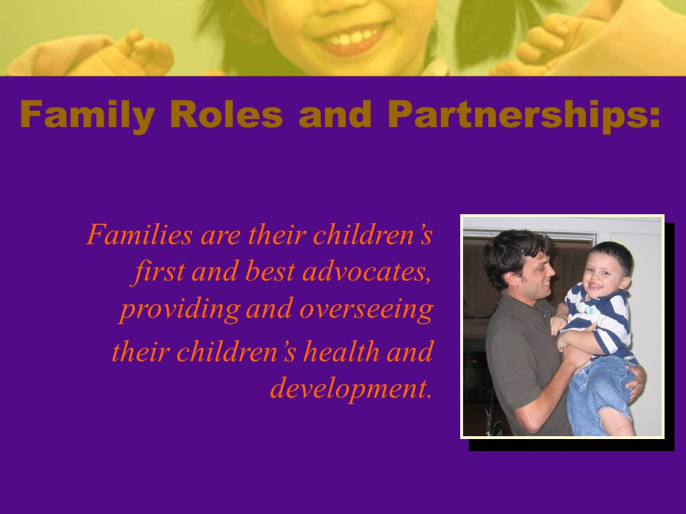 Family Roles and Partnerships: Families are their children's first and best advocates, providing and overseeing their children's health and development.