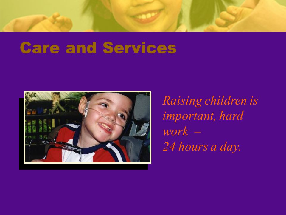 Care and Services Raising children is important, hard work – 24 hours a day.