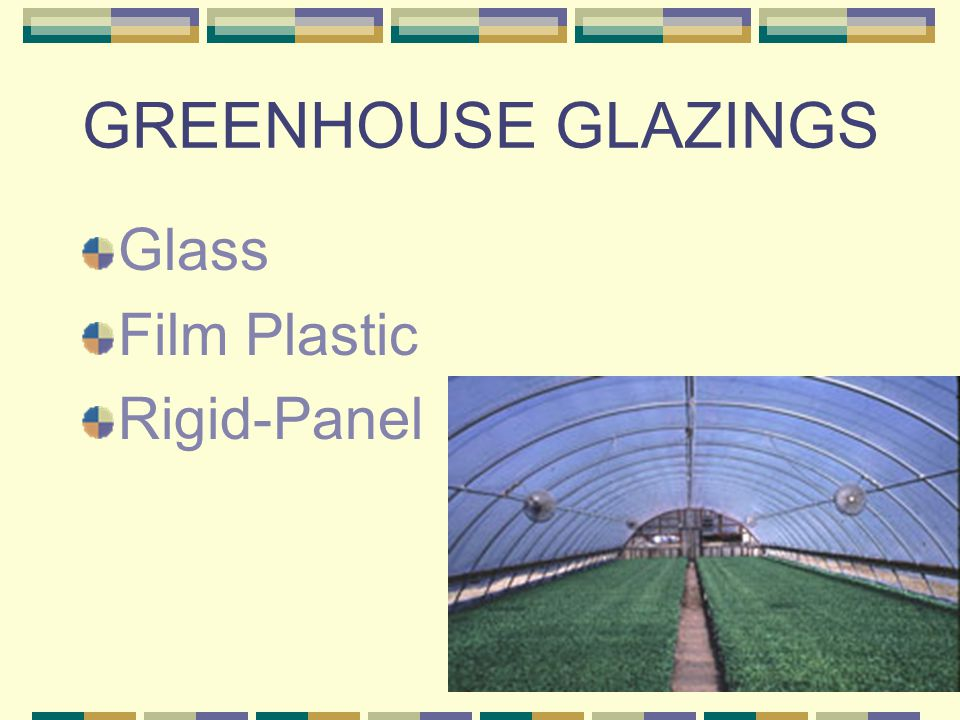 GLASS Float-1/8 double strength common in US Light Transmission: Single Layer = 88%-94% Double Layer= 77% High air filtration High thermal conductivity Lower relative humidity $2.00-$7.00 ft 2 Low impact resistance Life Span = 25+years