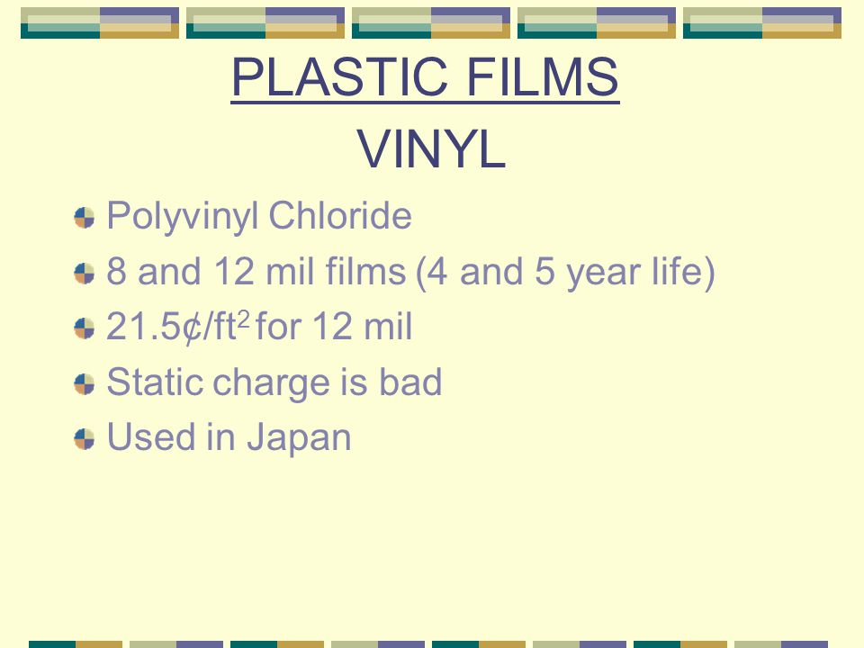 VINYL Polyvinyl Chloride 8 and 12 mil films (4 and 5 year life) 21.5¢/ft 2 for 12 mil Static charge is bad Used in Japan PLASTIC FILMS