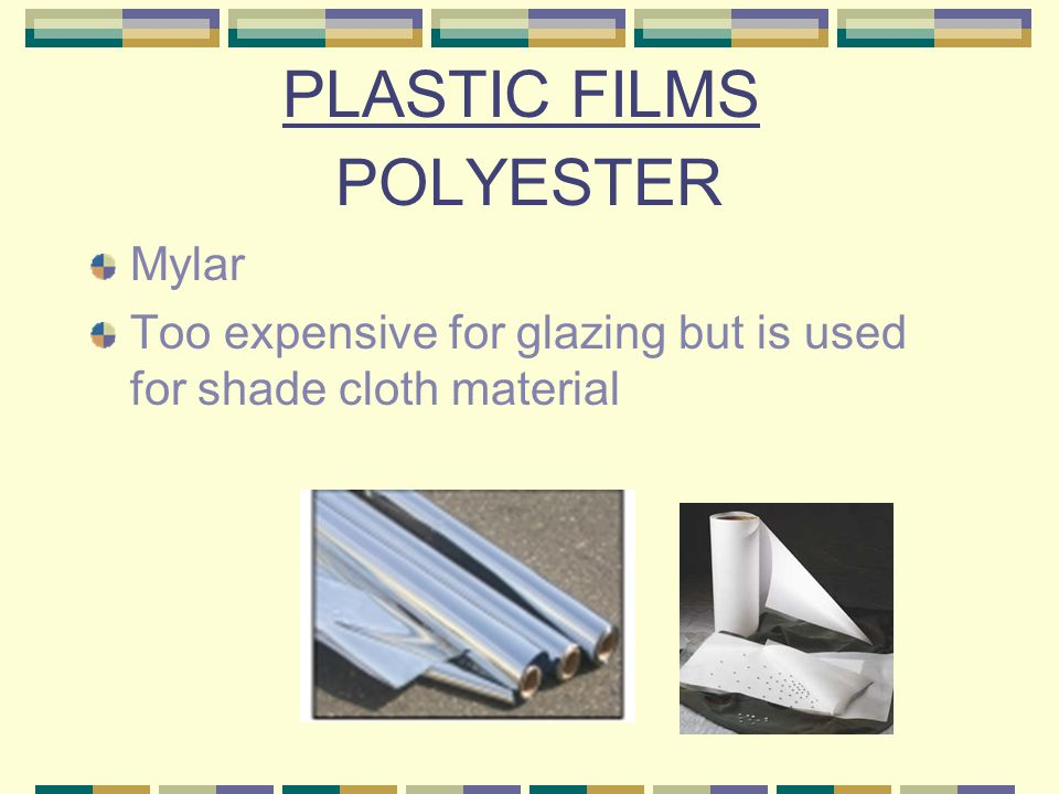 TEFZEL T 2 Ethylene tetrafluoroethylene Should last 20 years 95% light transmission for single layer 91% light transmission for double layer More IR loss than polyethylene $1.20/ft 2 (but lasts 20 years) Use limited by 50-inch width limit right now PLASTIC FILMS