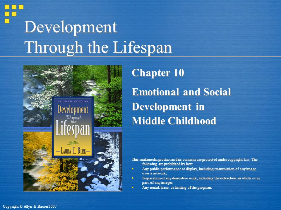 Copyright © Allyn & Bacon 2007 Development Through the Lifespan Chapter 10 Emotional and Social Development in Middle Childhood This multimedia product and its contents are protected under copyright law.