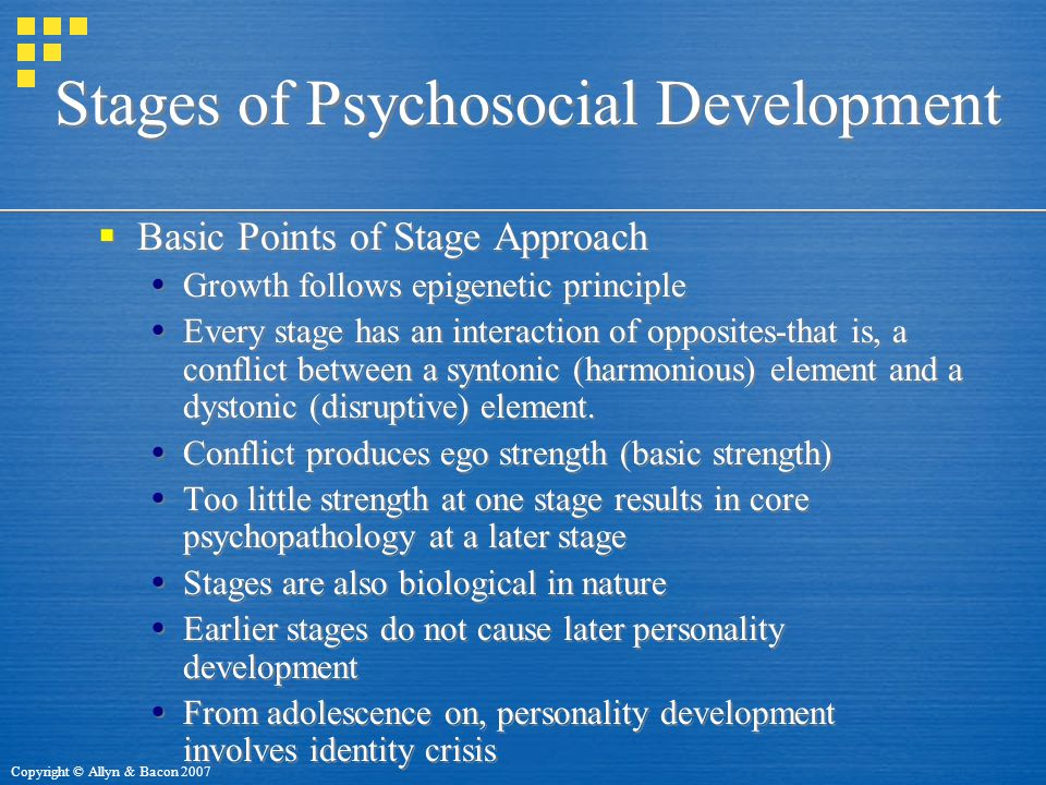 Copyright © Allyn & Bacon 2007 Stages of Psychosocial Development  Basic Points of Stage Approach  Growth follows epigenetic principle  Every stage has an interaction of opposites-that is, a conflict between a syntonic (harmonious) element and a dystonic (disruptive) element.