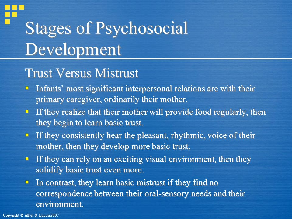 Copyright © Allyn & Bacon 2007 Stages of Psychosocial Development Trust Versus Mistrust  Infants' most significant interpersonal relations are with their primary caregiver, ordinarily their mother.