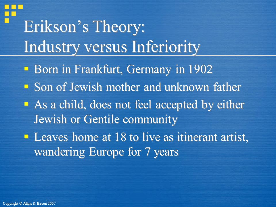 Copyright © Allyn & Bacon 2007 Erikson's Theory: Industry versus Inferiority  Born in Frankfurt, Germany in 1902  Son of Jewish mother and unknown father  As a child, does not feel accepted by either Jewish or Gentile community  Leaves home at 18 to live as itinerant artist, wandering Europe for 7 years  Born in Frankfurt, Germany in 1902  Son of Jewish mother and unknown father  As a child, does not feel accepted by either Jewish or Gentile community  Leaves home at 18 to live as itinerant artist, wandering Europe for 7 years