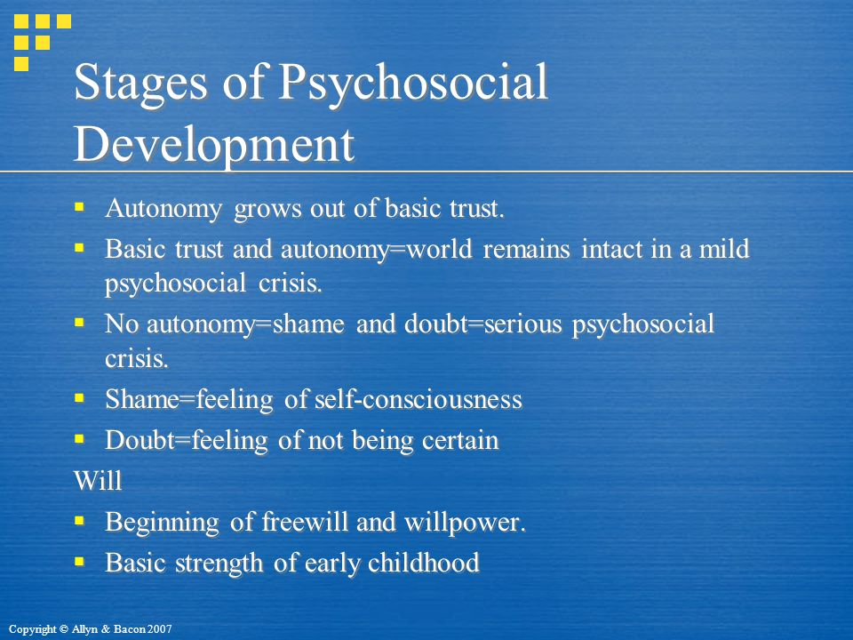 Copyright © Allyn & Bacon 2007 Stages of Psychosocial Development  Autonomy grows out of basic trust.