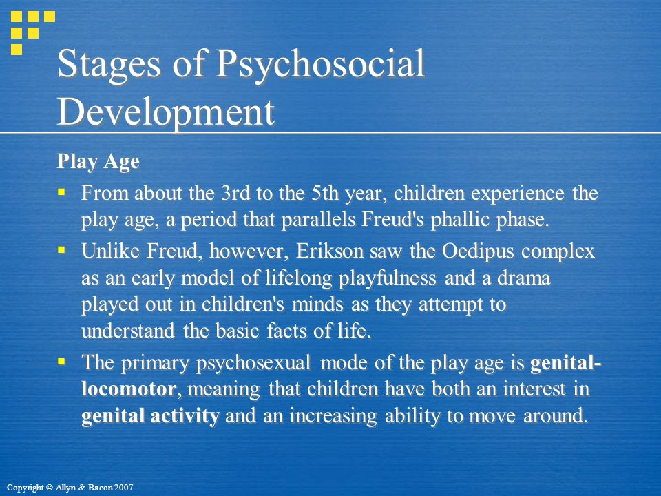 Copyright © Allyn & Bacon 2007 Stages of Psychosocial Development Play Age  From about the 3rd to the 5th year, children experience the play age, a period that parallels Freud s phallic phase.