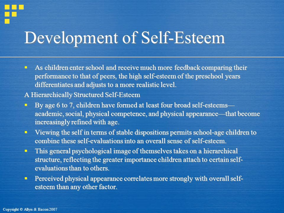 Copyright © Allyn & Bacon 2007 Development of Self-Esteem  As children enter school and receive much more feedback comparing their performance to that of peers, the high self-esteem of the preschool years differentiates and adjusts to a more realistic level.