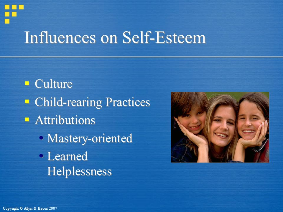 Copyright © Allyn & Bacon 2007 Influences on Self-Esteem  Culture  Child-rearing Practices  Attributions  Mastery-oriented  Learned Helplessness  Culture  Child-rearing Practices  Attributions  Mastery-oriented  Learned Helplessness