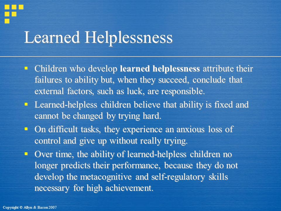 Copyright © Allyn & Bacon 2007 Learned Helplessness  Children who develop learned helplessness attribute their failures to ability but, when they succeed, conclude that external factors, such as luck, are responsible.
