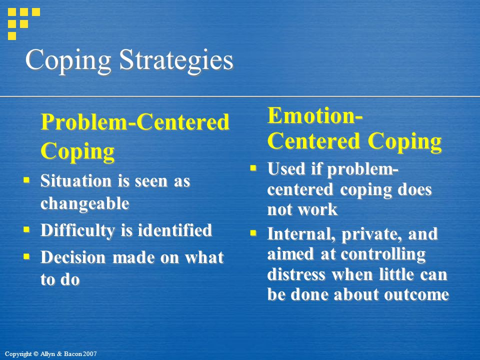 Copyright © Allyn & Bacon 2007 Coping Strategies Problem-Centered Coping  Situation is seen as changeable  Difficulty is identified  Decision made on what to do Problem-Centered Coping  Situation is seen as changeable  Difficulty is identified  Decision made on what to do Emotion- Centered Coping  Used if problem- centered coping does not work  Internal, private, and aimed at controlling distress when little can be done about outcome Emotion- Centered Coping  Used if problem- centered coping does not work  Internal, private, and aimed at controlling distress when little can be done about outcome