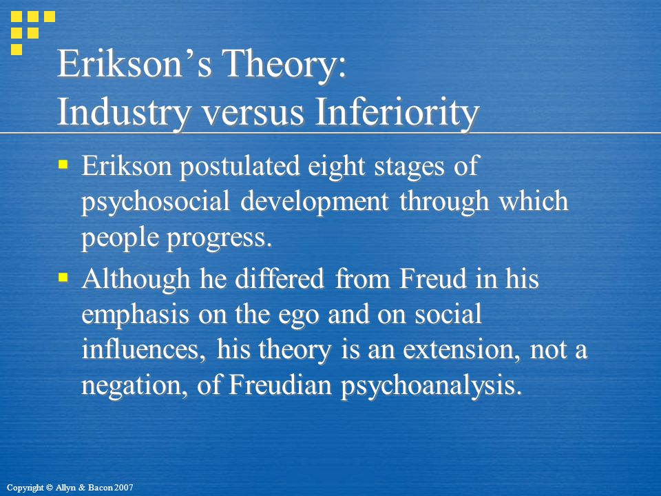 Copyright © Allyn & Bacon 2007 Erikson's Theory: Industry versus Inferiority  Erikson postulated eight stages of psychosocial development through which people progress.