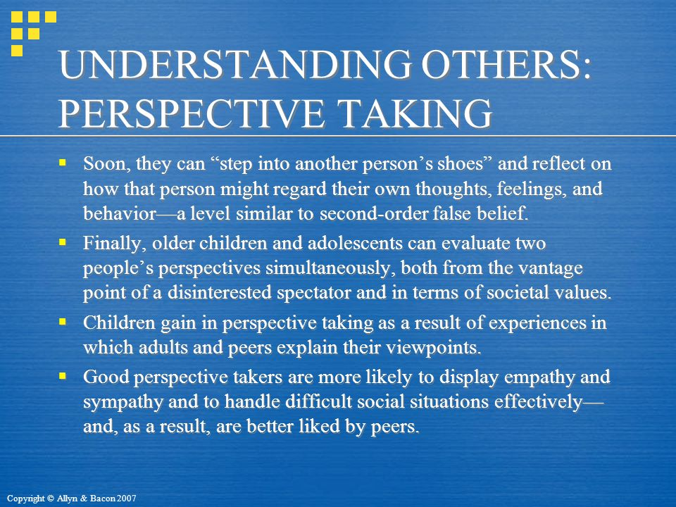 Copyright © Allyn & Bacon 2007 UNDERSTANDING OTHERS: PERSPECTIVE TAKING  Soon, they can step into another person's shoes and reflect on how that person might regard their own thoughts, feelings, and behavior—a level similar to second-order false belief.