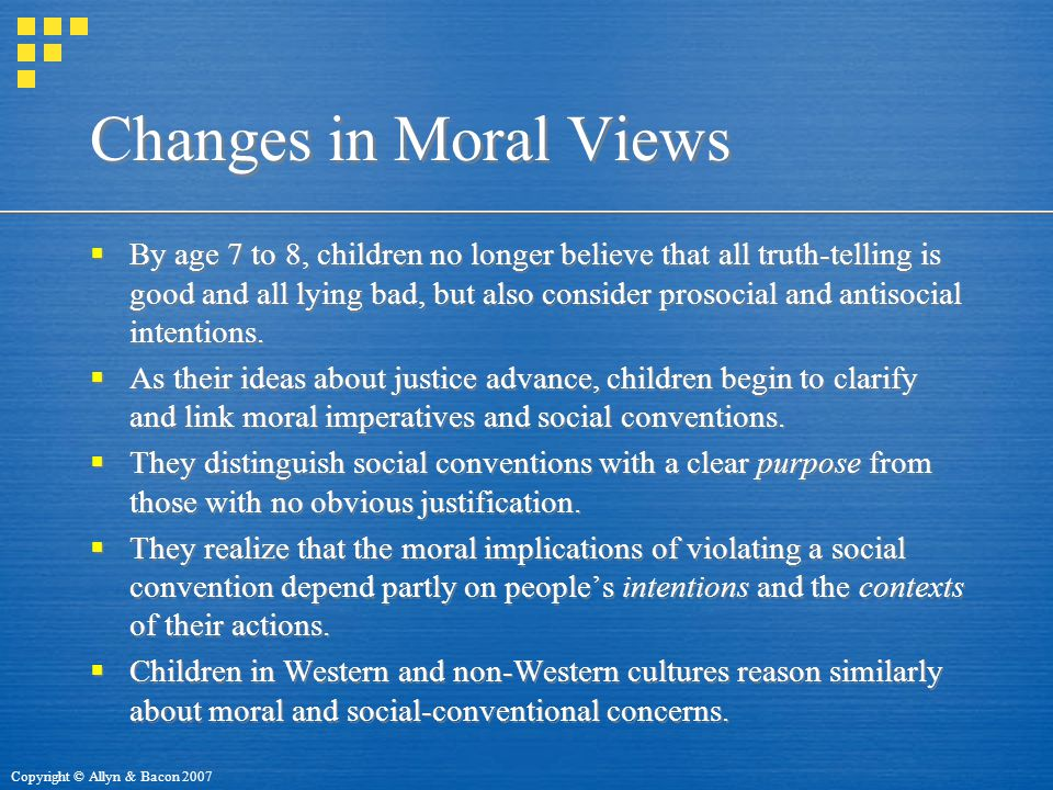 Copyright © Allyn & Bacon 2007 Changes in Moral Views  By age 7 to 8, children no longer believe that all truth-telling is good and all lying bad, but also consider prosocial and antisocial intentions.