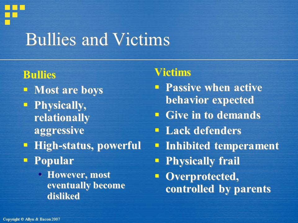 Copyright © Allyn & Bacon 2007 Bullies and Victims Bullies  Most are boys  Physically, relationally aggressive  High-status, powerful  Popular  However, most eventually become disliked Bullies  Most are boys  Physically, relationally aggressive  High-status, powerful  Popular  However, most eventually become disliked Victims  Passive when active behavior expected  Give in to demands  Lack defenders  Inhibited temperament  Physically frail  Overprotected, controlled by parents