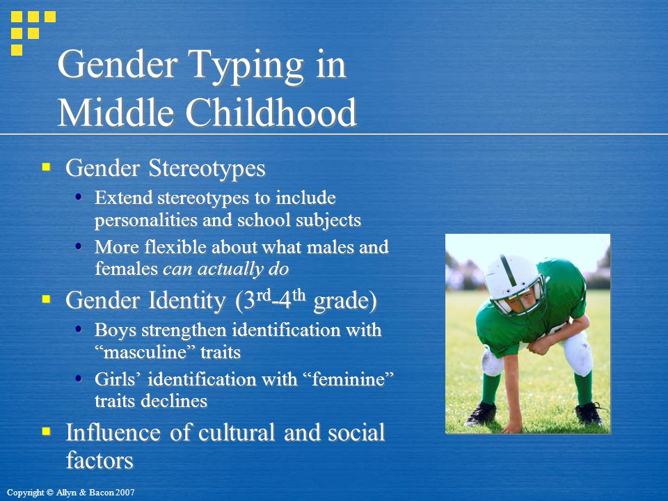Copyright © Allyn & Bacon 2007 Gender Typing in Middle Childhood  Gender Stereotypes  Extend stereotypes to include personalities and school subjects  More flexible about what males and females can actually do  Gender Identity (3 rd -4 th grade)  Boys strengthen identification with masculine traits  Girls' identification with feminine traits declines  Influence of cultural and social factors  Gender Stereotypes  Extend stereotypes to include personalities and school subjects  More flexible about what males and females can actually do  Gender Identity (3 rd -4 th grade)  Boys strengthen identification with masculine traits  Girls' identification with feminine traits declines  Influence of cultural and social factors