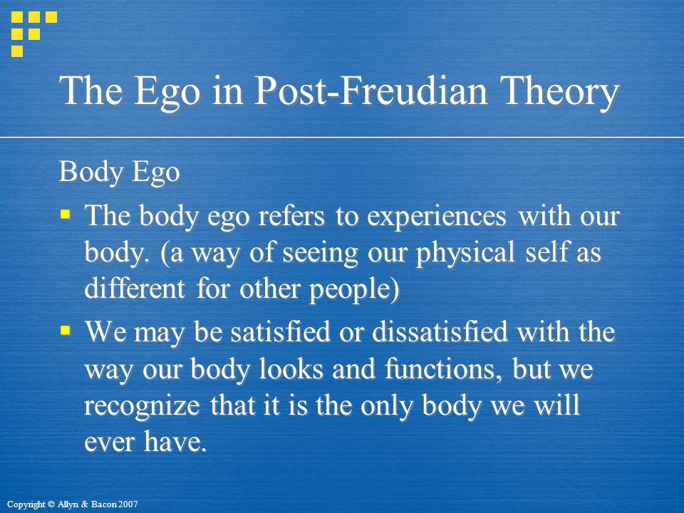 Copyright © Allyn & Bacon 2007 The Ego in Post-Freudian Theory Body Ego  The body ego refers to experiences with our body.