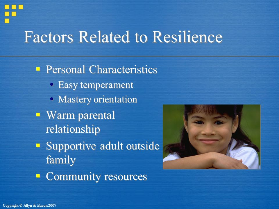 Copyright © Allyn & Bacon 2007 Factors Related to Resilience  Personal Characteristics  Easy temperament  Mastery orientation  Warm parental relationship  Supportive adult outside family  Community resources  Personal Characteristics  Easy temperament  Mastery orientation  Warm parental relationship  Supportive adult outside family  Community resources