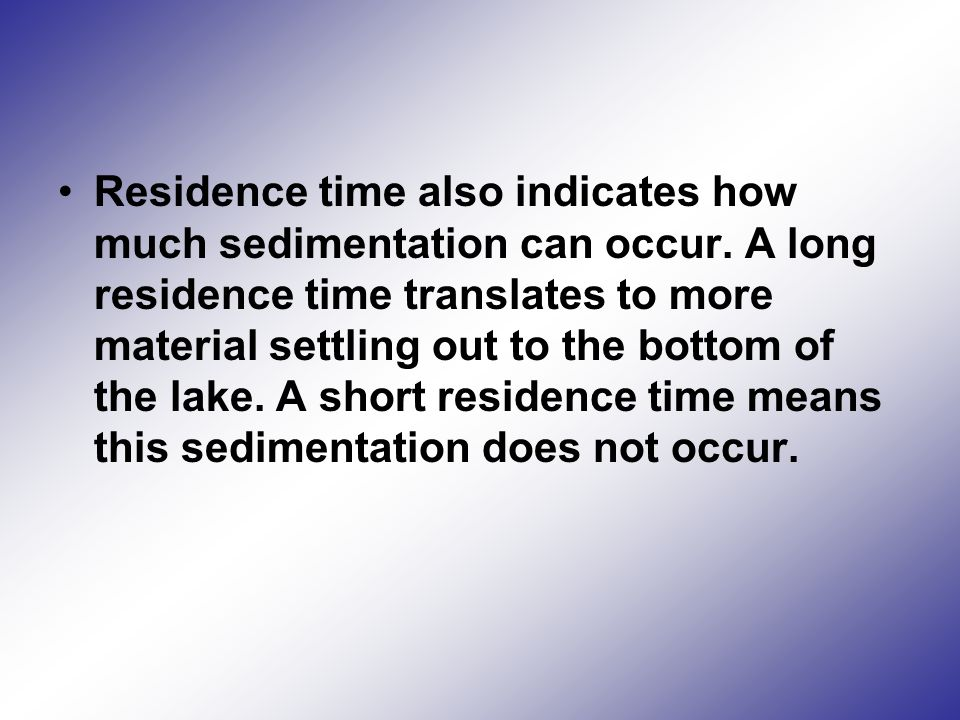 Residence time also indicates how much sedimentation can occur.