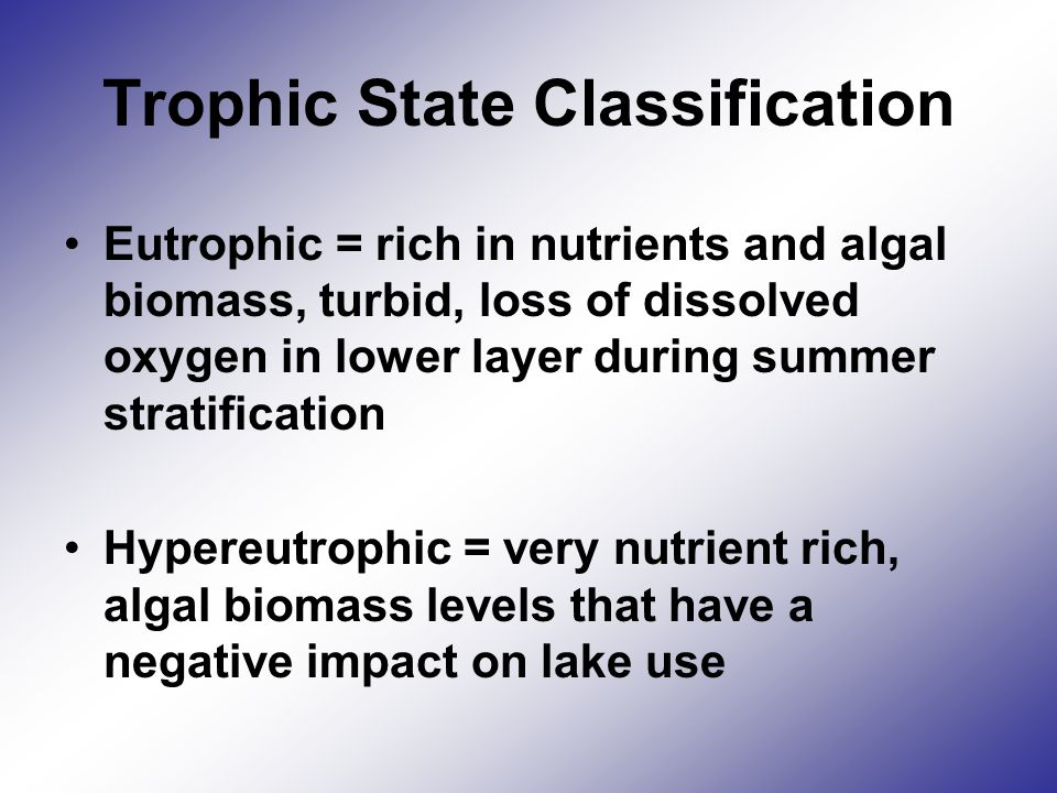 Trophic State Classification Eutrophic = rich in nutrients and algal biomass, turbid, loss of dissolved oxygen in lower layer during summer stratification Hypereutrophic = very nutrient rich, algal biomass levels that have a negative impact on lake use