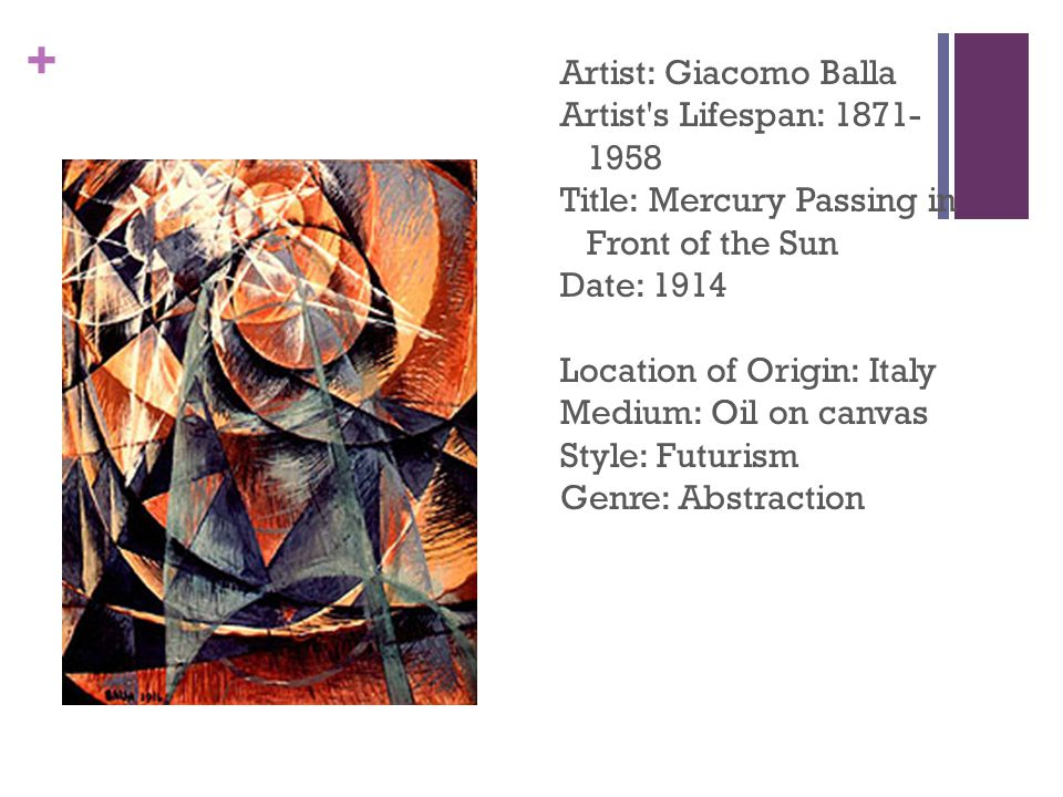 + Artist: Giacomo Balla Artist s Lifespan: 1871- 1958 Title: Mercury Passing in Front of the Sun Date: 1914 Location of Origin: Italy Medium: Oil on canvas Style: Futurism Genre: Abstraction
