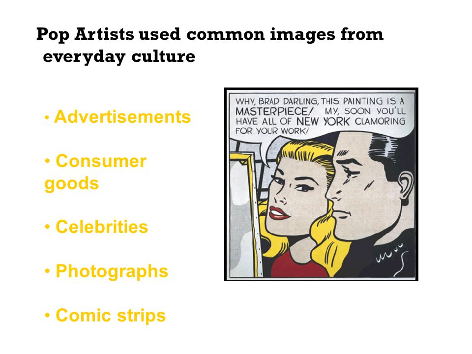 Pop Artists used common images from everyday culture as their sources including: Roy Lichtenstein, Masterpiece, 1962 Advertisements Consumer goods Cel