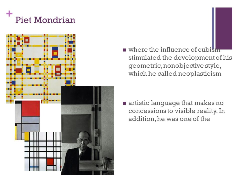 + Piet Mondrian where the influence of cubism stimulated the development of his geometric, nonobjective style, which he called neoplasticism artistic language that makes no concessions to visible reality.