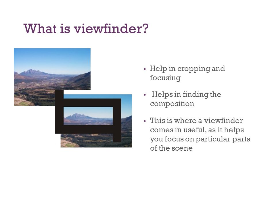 What is viewfinder?  Help in cropping and focusing  Helps in finding the composition  This is where a viewfinder comes in useful, as it helps you f