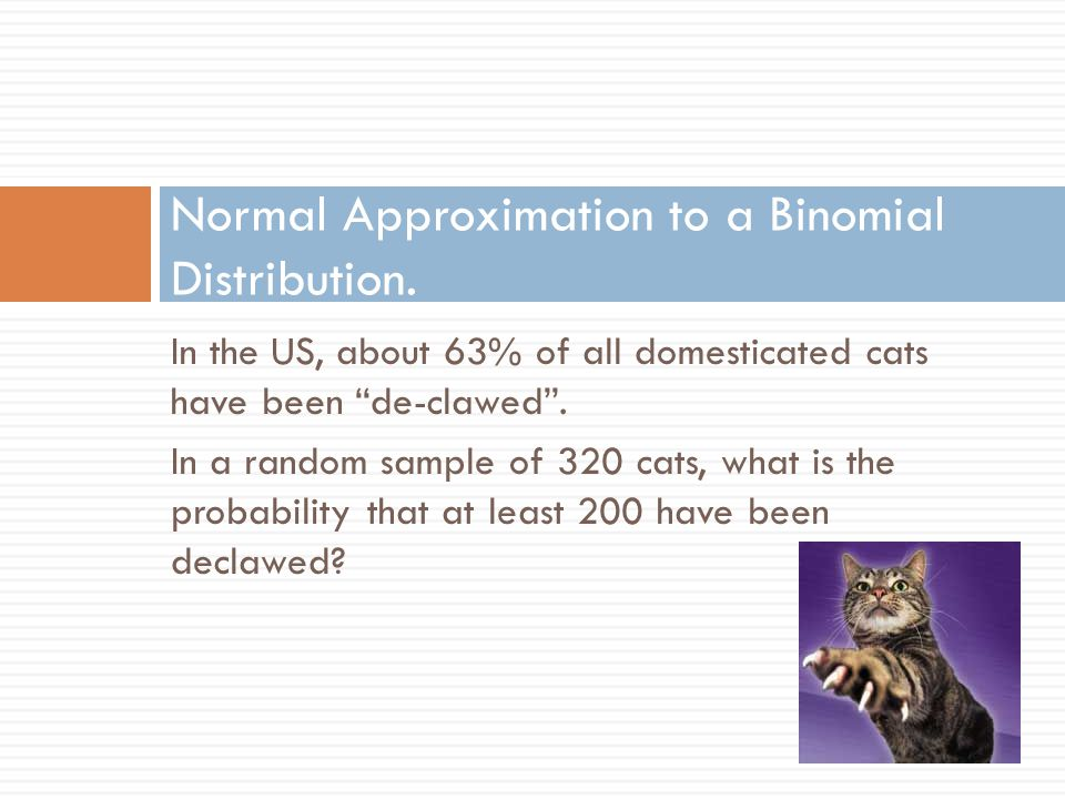 In the US, about 63% of all domesticated cats have been de-clawed .