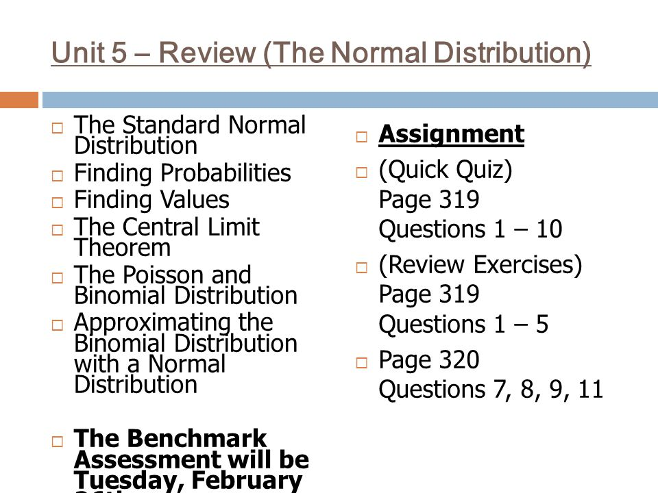 Unit 5 – Review (The Normal Distribution)  The Standard Normal Distribution  Finding Probabilities  Finding Values  The Central Limit Theorem  The Poisson and Binomial Distribution  Approximating the Binomial Distribution with a Normal Distribution  The Benchmark Assessment will be Tuesday, February 26th  Assignment  (Quick Quiz) Page 319 Questions 1 – 10  (Review Exercises) Page 319 Questions 1 – 5  Page 320 Questions 7, 8, 9, 11