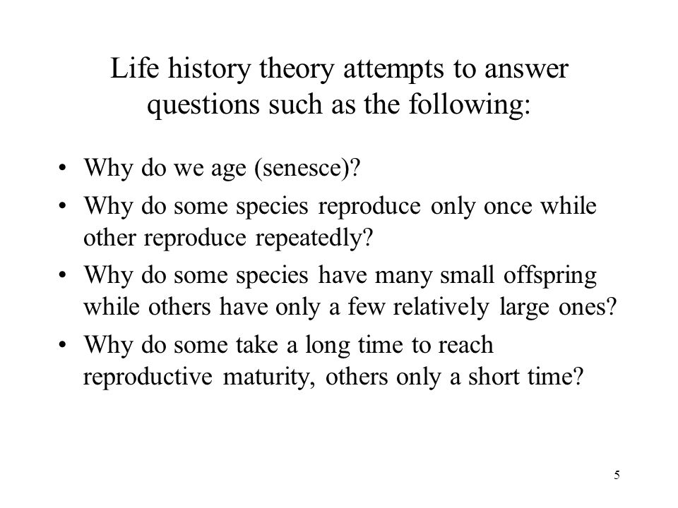5 Life history theory attempts to answer questions such as the following: Why do we age (senesce)? Why do some species reproduce only once while other