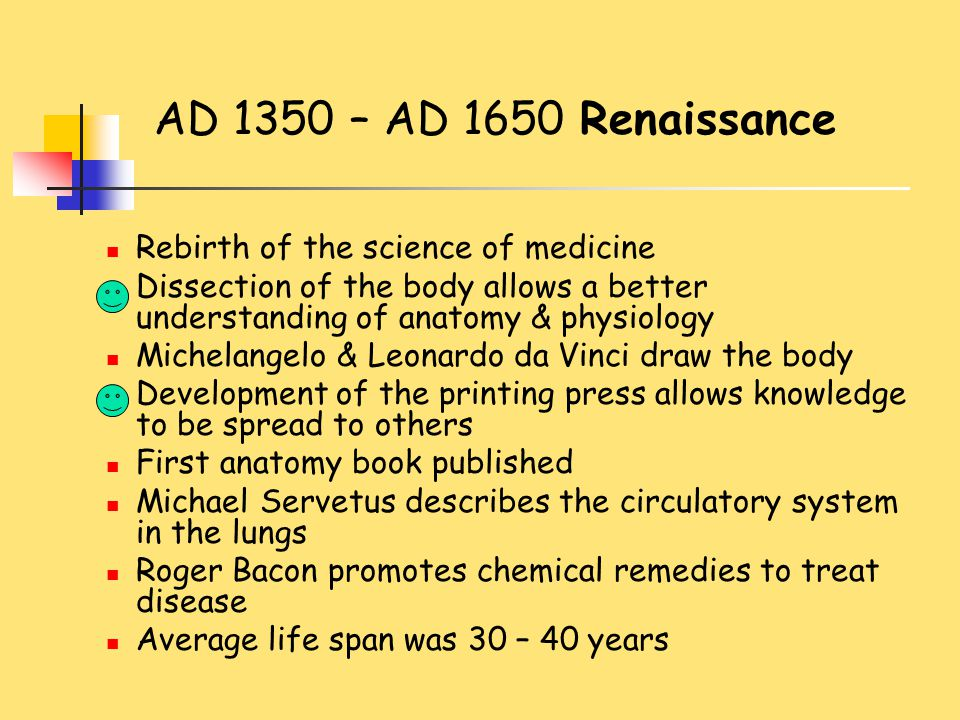 AD 1350 – AD 1650 Renaissance Rebirth of the science of medicine Dissection of the body allows a better understanding of anatomy & physiology Michelan