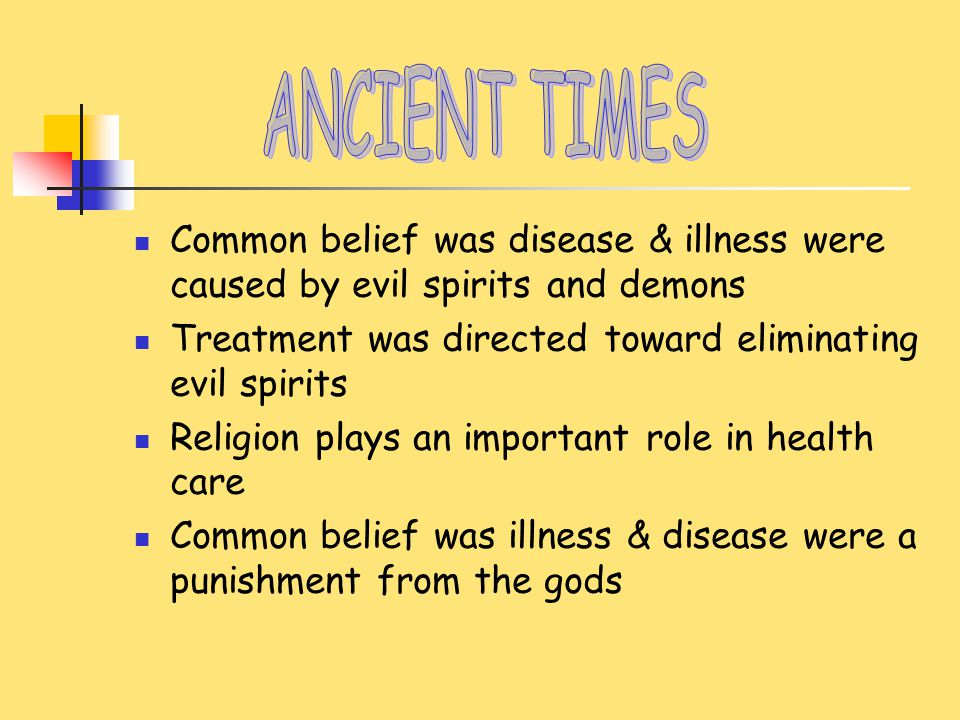 4000 BC – 3000 BC Primitive Times Believed illness/disease caused by supernatural spirits & demons Tribal witch doctors treated illness with ceremonies to drive out evil spirits Herbs & plants were used as medicines Trepanation, or boring a hole into the skull, was used to treat insanity, epilepsy, & headache Average life span – 20 years