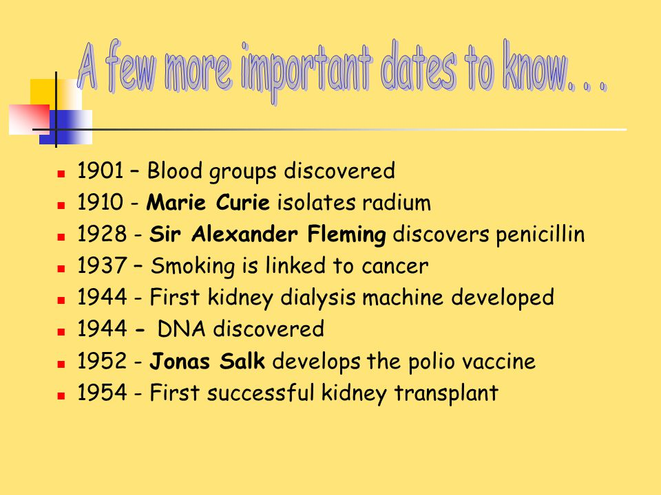 1901 – Blood groups discovered 1910 - Marie Curie isolates radium 1928 - Sir Alexander Fleming discovers penicillin 1937 – Smoking is linked to cancer
