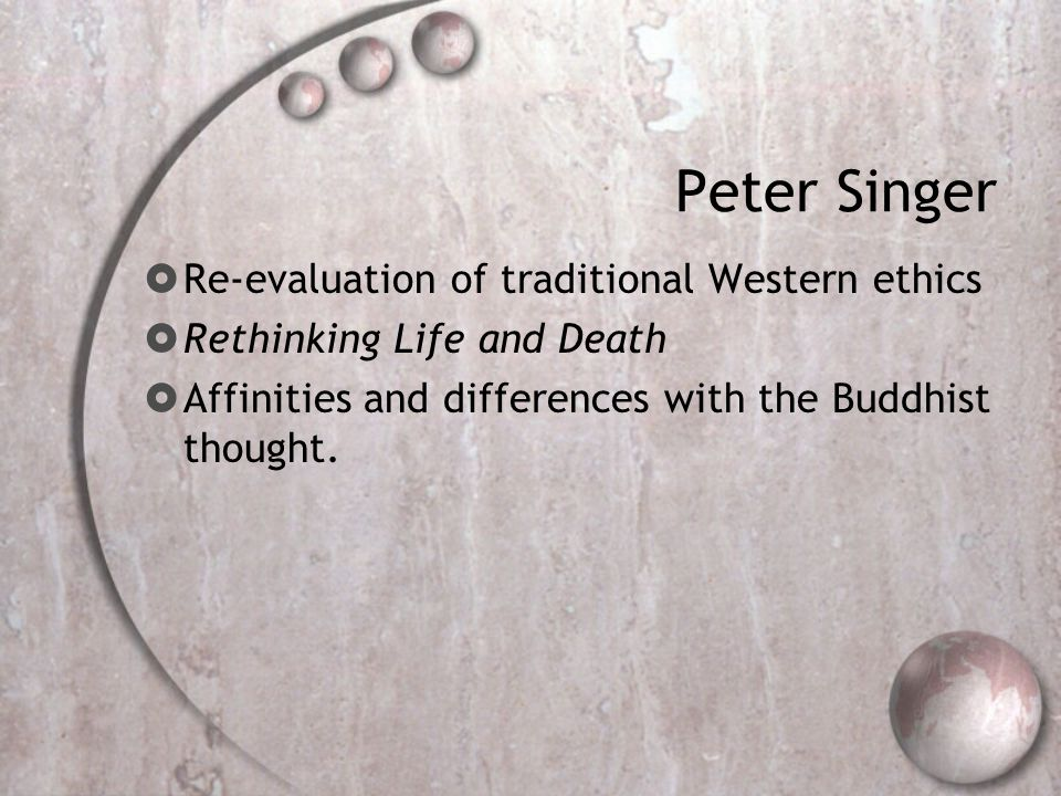 Peter Singer  Re-evaluation of traditional Western ethics  Rethinking Life and Death  Affinities and differences with the Buddhist thought.