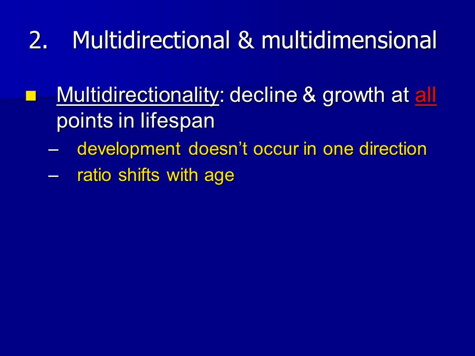 Multidirectionality: decline & growth at all points in lifespan Multidirectionality: decline & growth at all points in lifespan –development doesn't o