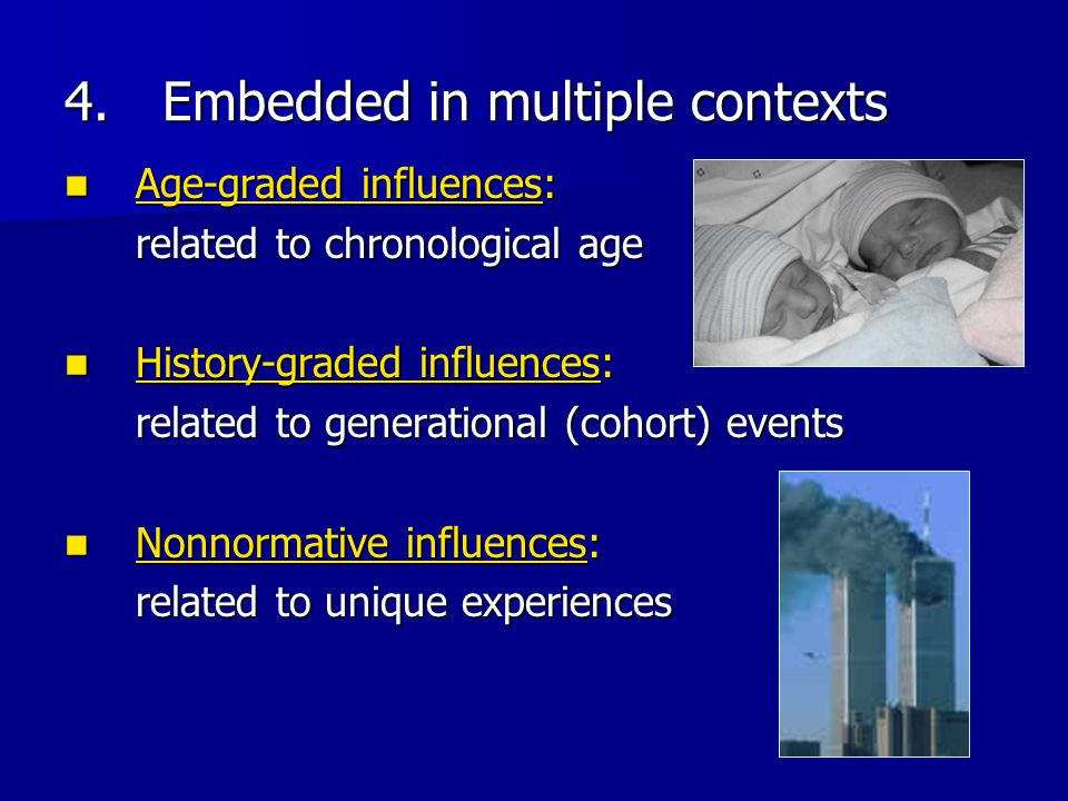 4.Embedded in multiple contexts Age-graded influences: Age-graded influences: related to chronological age History-graded influences: History-graded i