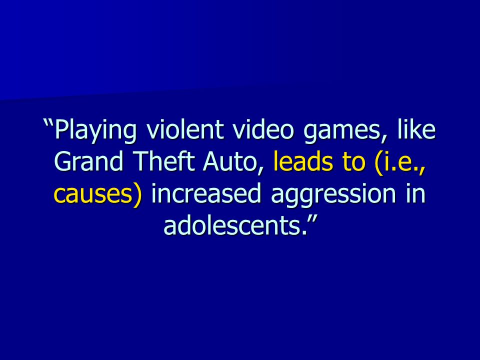 """""""Playing violent video games, like Grand Theft Auto, leads to (i.e., causes) increased aggression in adolescents."""""""