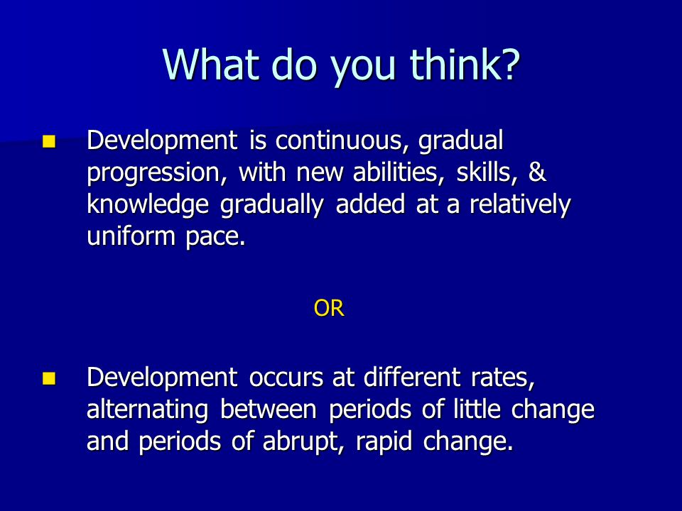 What do you think? Development is continuous, gradual progression, with new abilities, skills, & knowledge gradually added at a relatively uniform pac